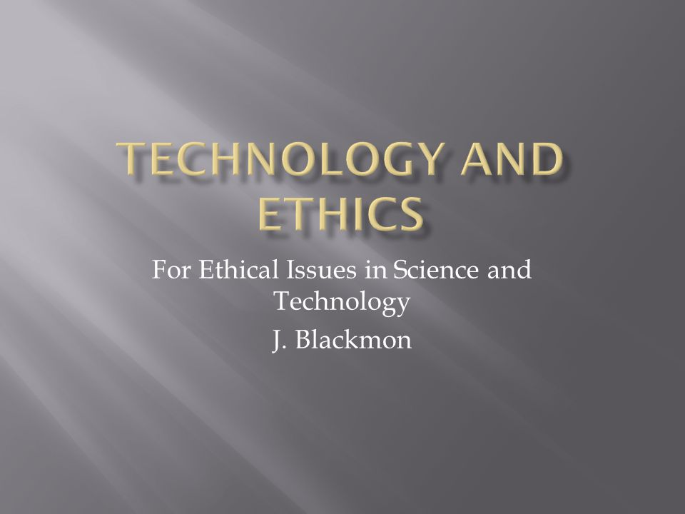 For Ethical Issues in Science and Technology J. Blackmon