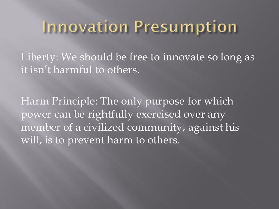 Liberty: We should be free to innovate so long as it isn't harmful to others.