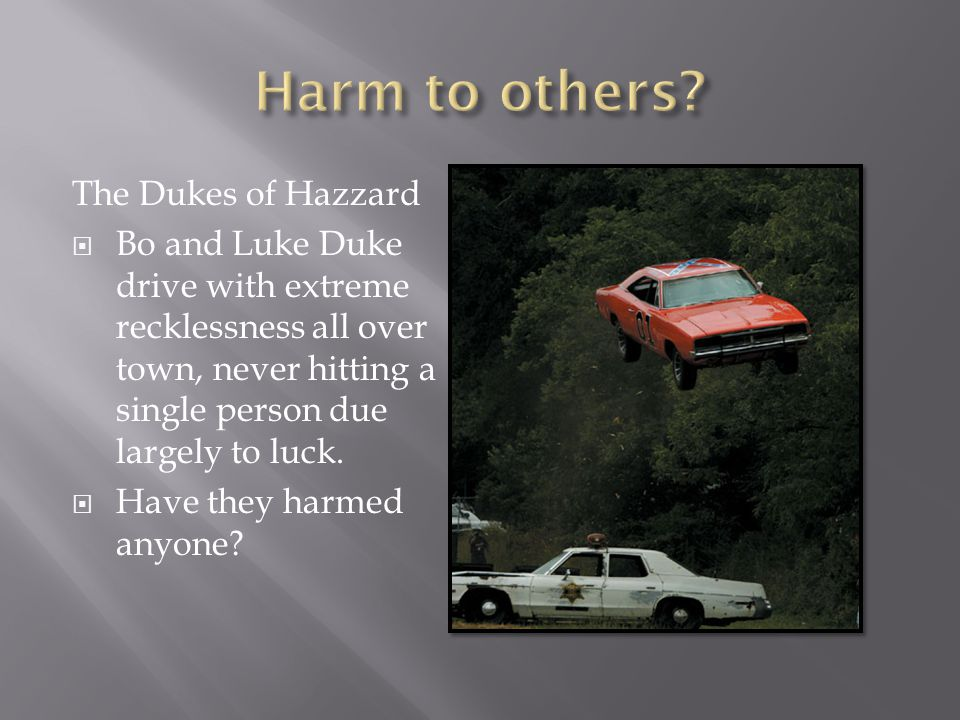 The Dukes of Hazzard  Bo and Luke Duke drive with extreme recklessness all over town, never hitting a single person due largely to luck.