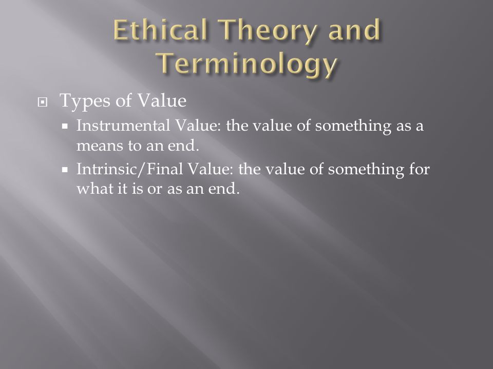  Types of Value  Instrumental Value: the value of something as a means to an end.