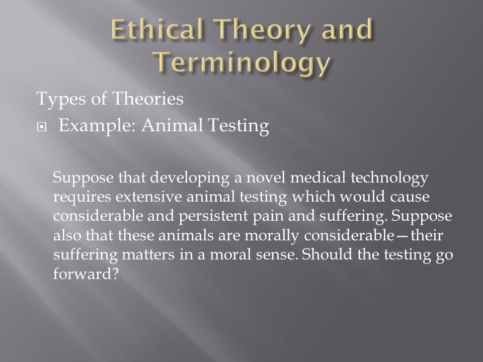 Types of Theories  Example: Animal Testing Suppose that developing a novel medical technology requires extensive animal testing which would cause considerable and persistent pain and suffering.