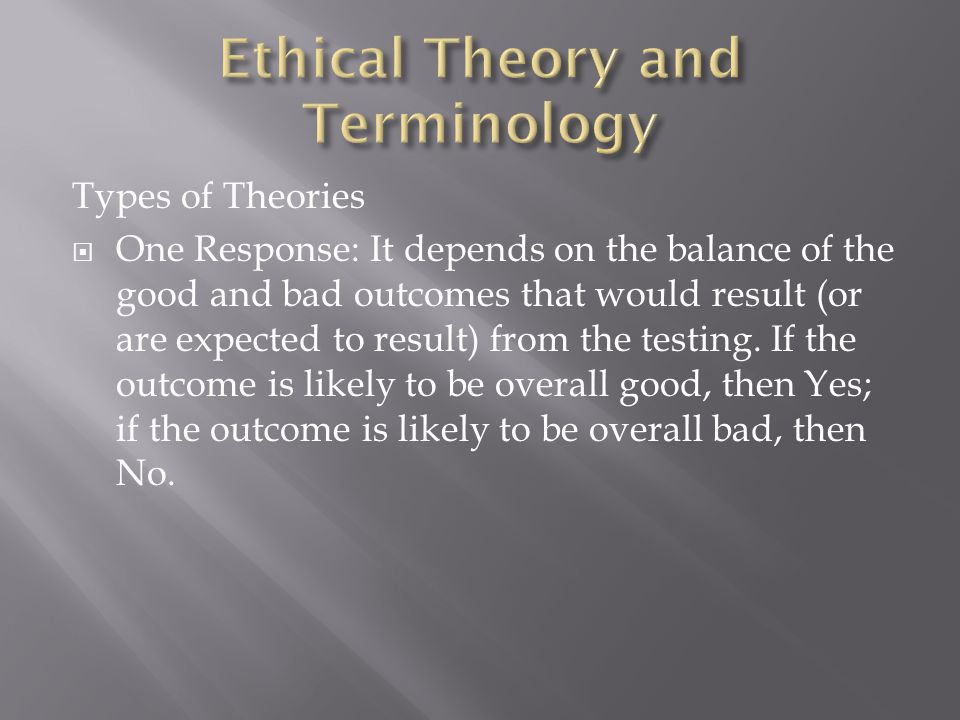 Types of Theories  One Response: It depends on the balance of the good and bad outcomes that would result (or are expected to result) from the testing.