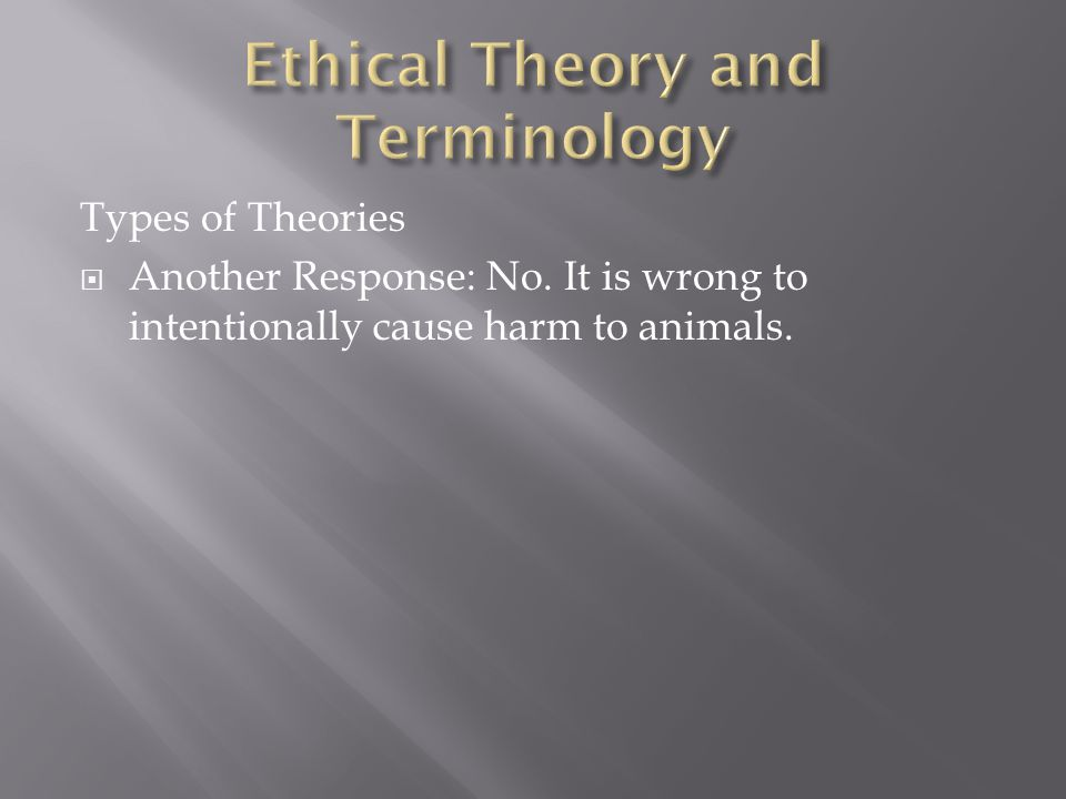 Types of Theories  Another Response: No. It is wrong to intentionally cause harm to animals.