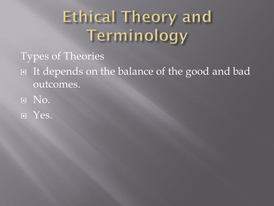 Types of Theories  It depends on the balance of the good and bad outcomes.  No.  Yes.