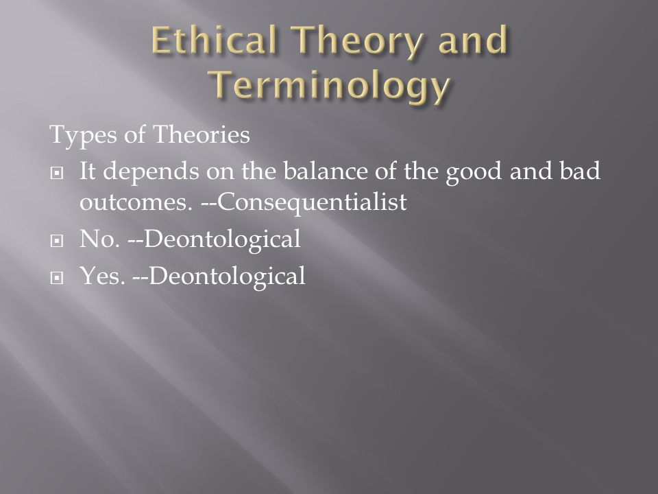 Types of Theories  It depends on the balance of the good and bad outcomes.