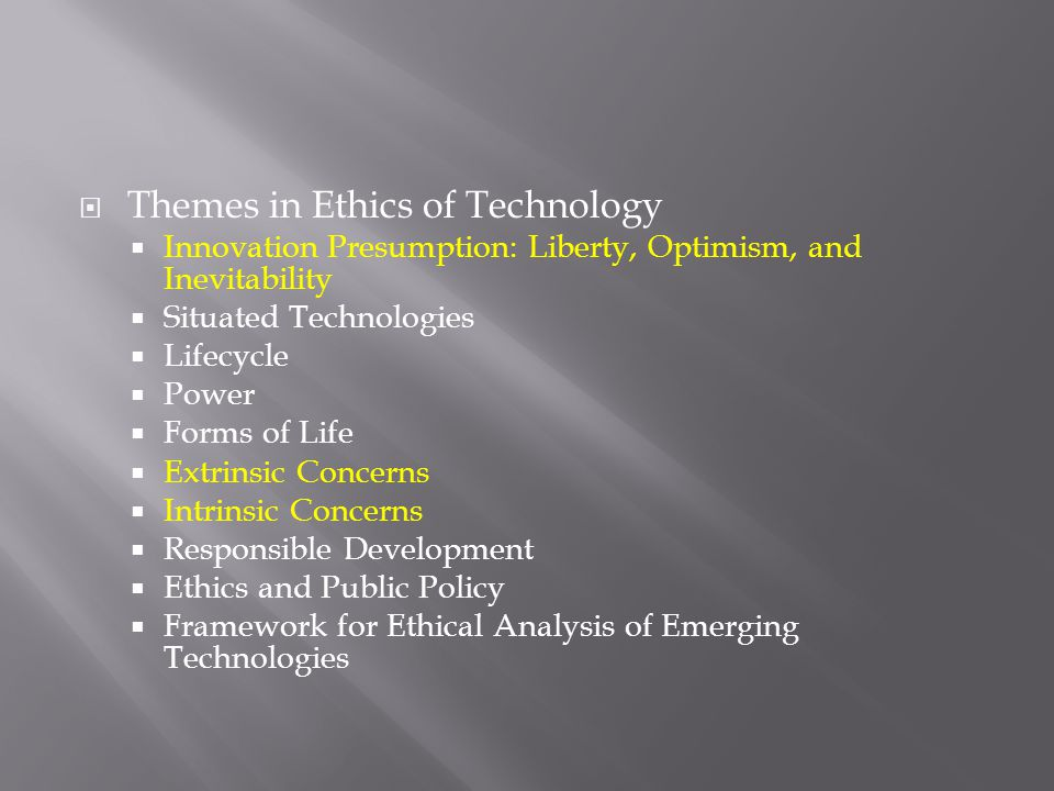  Themes in Ethics of Technology  Innovation Presumption: Liberty, Optimism, and Inevitability  Situated Technologies  Lifecycle  Power  Forms of Life  Extrinsic Concerns  Intrinsic Concerns  Responsible Development  Ethics and Public Policy  Framework for Ethical Analysis of Emerging Technologies