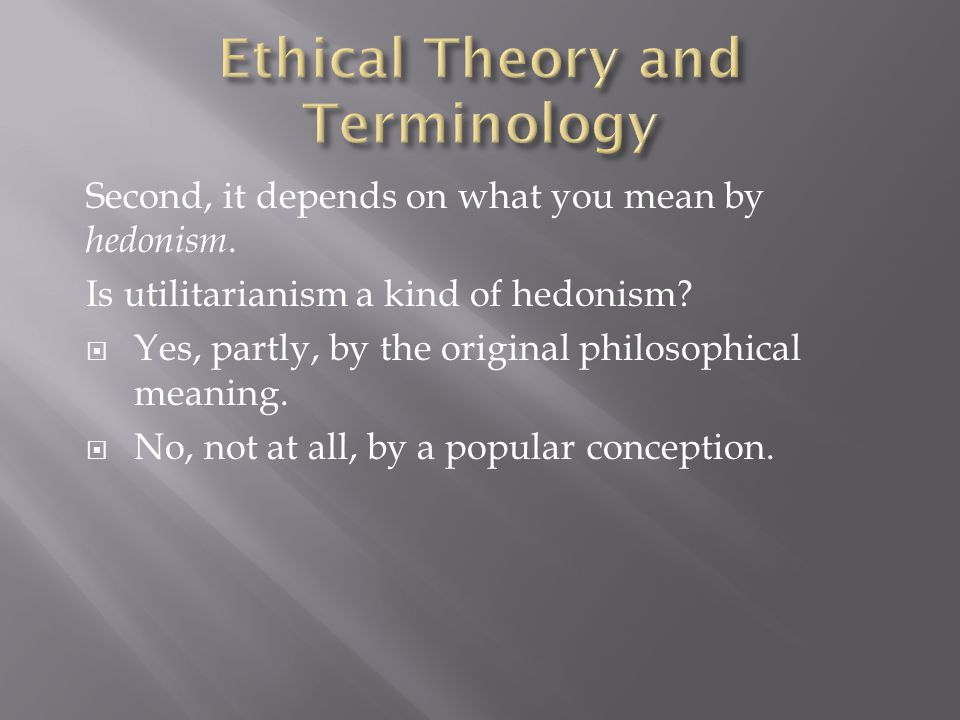 Second, it depends on what you mean by hedonism. Is utilitarianism a kind of hedonism.