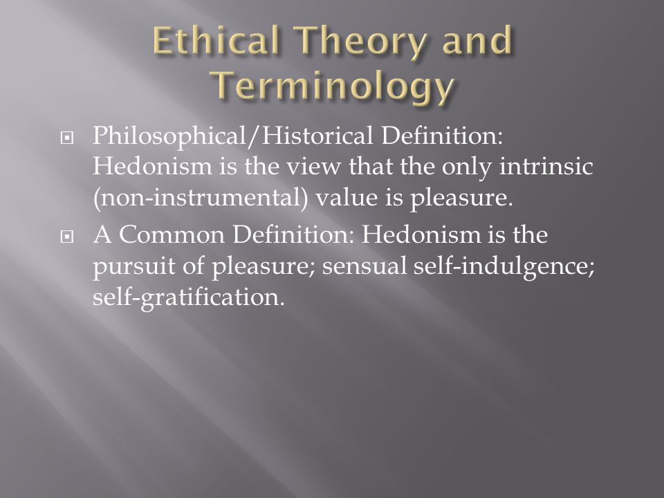  Philosophical/Historical Definition: Hedonism is the view that the only intrinsic (non-instrumental) value is pleasure.