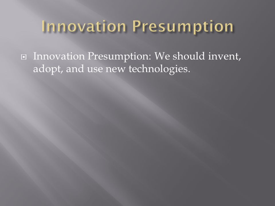  Innovation Presumption: We should invent, adopt, and use new technologies.