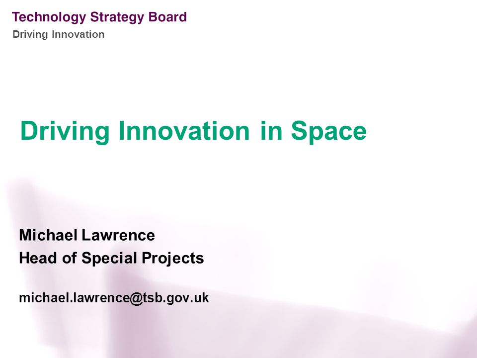 Driving Innovation Michael Lawrence Head of Special Projects michael.lawrence@tsb.gov.uk Driving Innovation in Space