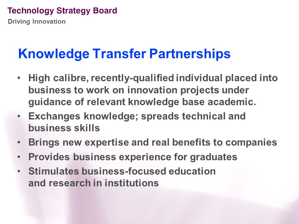 Knowledge Transfer Partnerships High calibre, recently-qualified individual placed into business to work on innovation projects under guidance of relevant knowledge base academic.