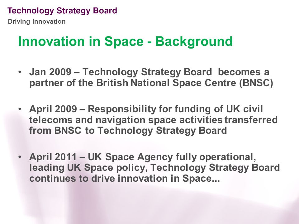Driving Innovation Innovation in Space - Background Jan 2009 – Technology Strategy Board becomes a partner of the British National Space Centre (BNSC) April 2009 – Responsibility for funding of UK civil telecoms and navigation space activities transferred from BNSC to Technology Strategy Board April 2011 – UK Space Agency fully operational, leading UK Space policy, Technology Strategy Board continues to drive innovation in Space...