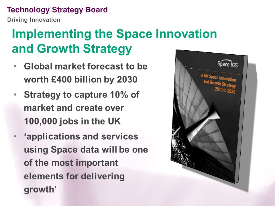 Driving Innovation Implementing the Space Innovation and Growth Strategy Global market forecast to be worth £400 billion by 2030 Strategy to capture 10% of market and create over 100,000 jobs in the UK 'applications and services using Space data will be one of the most important elements for delivering growth'