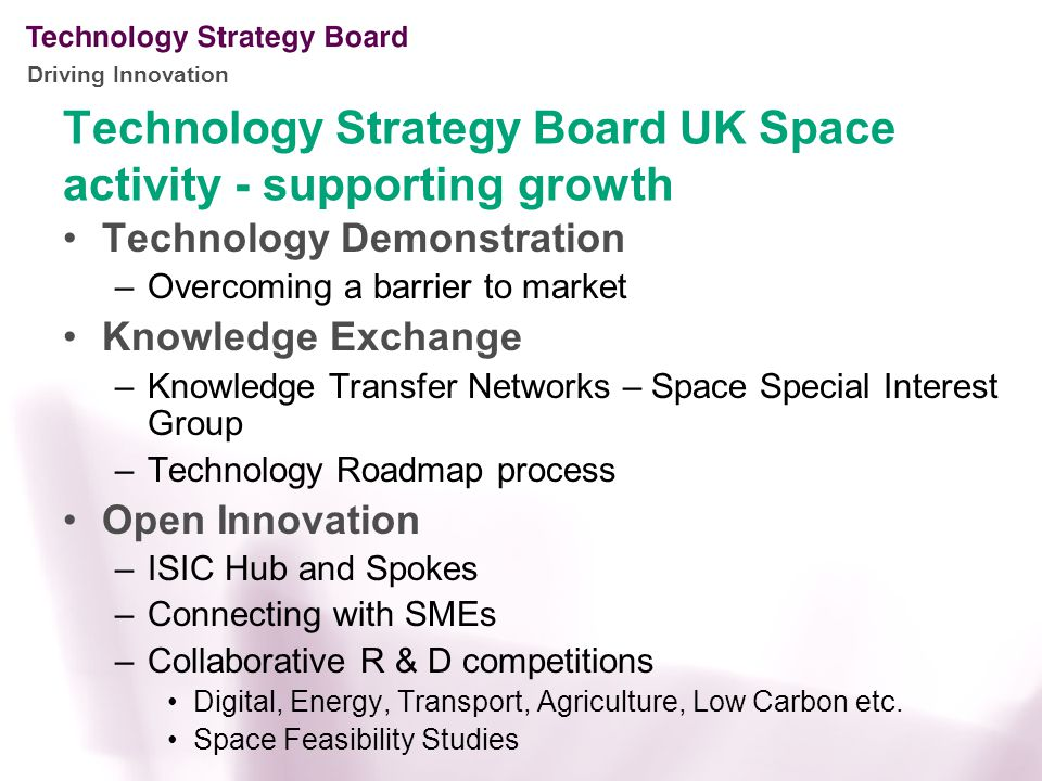 Driving Innovation Technology Strategy Board UK Space activity - supporting growth Technology Demonstration –Overcoming a barrier to market Knowledge Exchange –Knowledge Transfer Networks – Space Special Interest Group –Technology Roadmap process Open Innovation –ISIC Hub and Spokes –Connecting with SMEs –Collaborative R & D competitions Digital, Energy, Transport, Agriculture, Low Carbon etc.