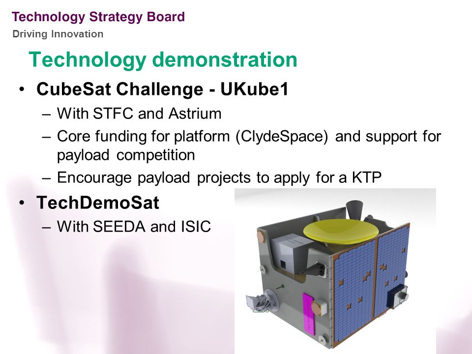Driving Innovation CubeSat Challenge - UKube1 –With STFC and Astrium –Core funding for platform (ClydeSpace) and support for payload competition –Encourage payload projects to apply for a KTP TechDemoSat –With SEEDA and ISIC Technology demonstration