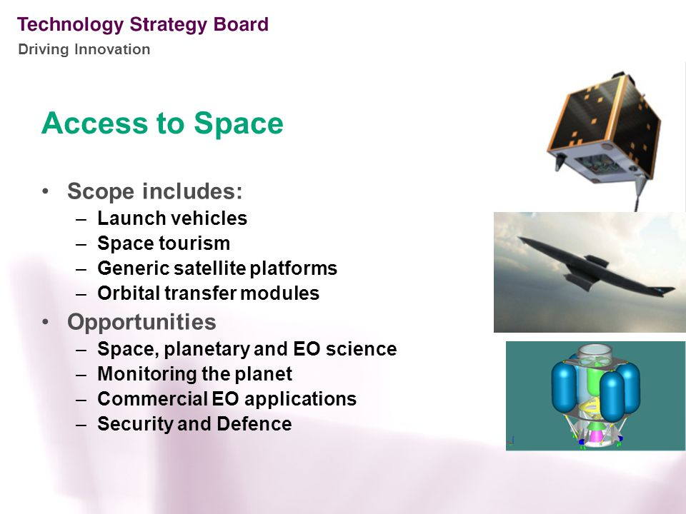 Driving Innovation Access to Space Scope includes: –Launch vehicles –Space tourism –Generic satellite platforms –Orbital transfer modules Opportunities –Space, planetary and EO science –Monitoring the planet –Commercial EO applications –Security and Defence