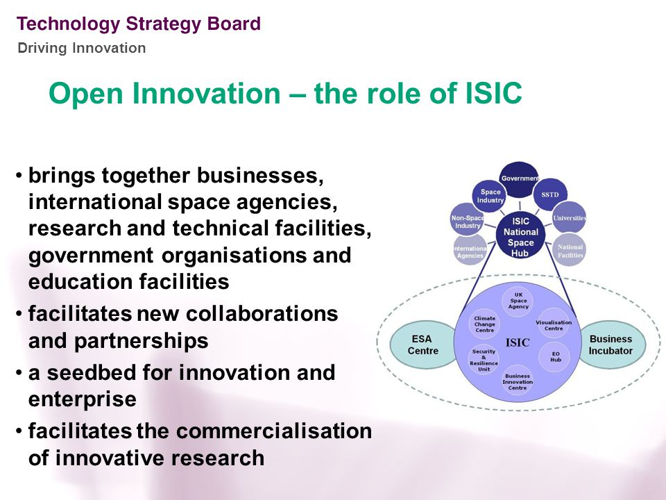 Driving Innovation brings together businesses, international space agencies, research and technical facilities, government organisations and education facilities facilitates new collaborations and partnerships a seedbed for innovation and enterprise facilitates the commercialisation of innovative research Open Innovation – the role of ISIC