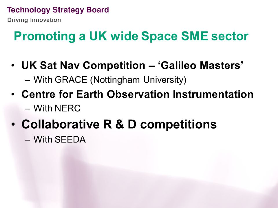 Driving Innovation UK Sat Nav Competition – 'Galileo Masters' –With GRACE (Nottingham University) Centre for Earth Observation Instrumentation –With NERC Collaborative R & D competitions –With SEEDA Promoting a UK wide Space SME sector