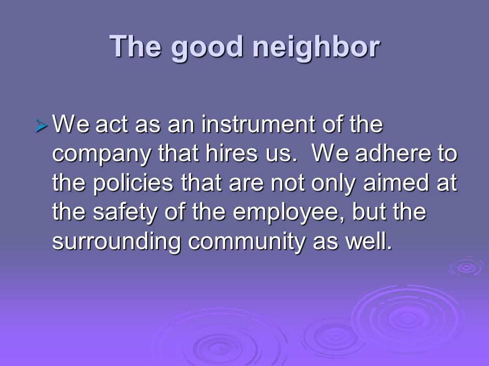 The good neighbor  We act as an instrument of the company that hires us.