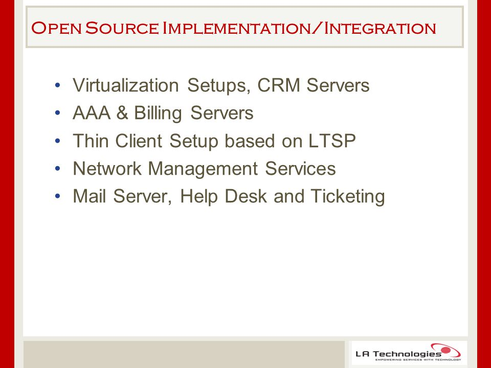 Open Source Implementation/Integration Virtualization Setups, CRM Servers AAA & Billing Servers Thin Client Setup based on LTSP Network Management Services Mail Server, Help Desk and Ticketing