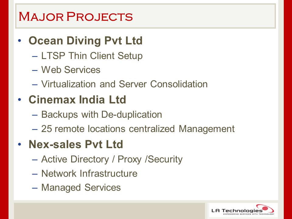 Major Projects Ocean Diving Pvt Ltd –LTSP Thin Client Setup –Web Services –Virtualization and Server Consolidation Cinemax India Ltd –Backups with De-duplication –25 remote locations centralized Management Nex-sales Pvt Ltd –Active Directory / Proxy /Security –Network Infrastructure –Managed Services