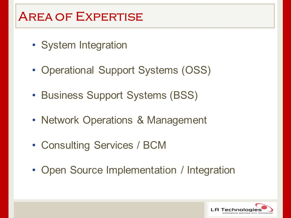Area of Expertise System Integration Operational Support Systems (OSS) Business Support Systems (BSS) Network Operations & Management Consulting Services / BCM Open Source Implementation / Integration