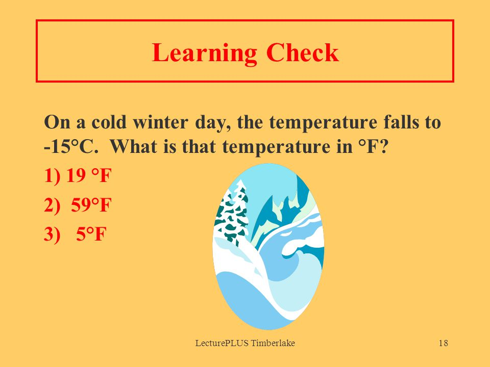 LecturePLUS Timberlake18 Learning Check On a cold winter day, the temperature falls to -15°C.