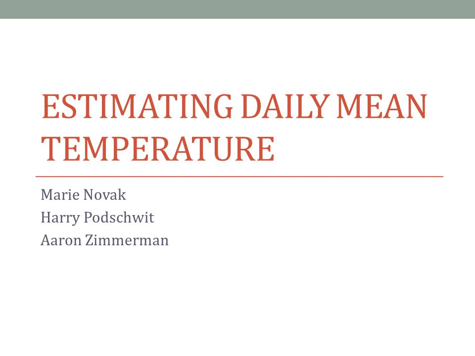ESTIMATING DAILY MEAN TEMPERATURE Marie Novak Harry Podschwit Aaron Zimmerman