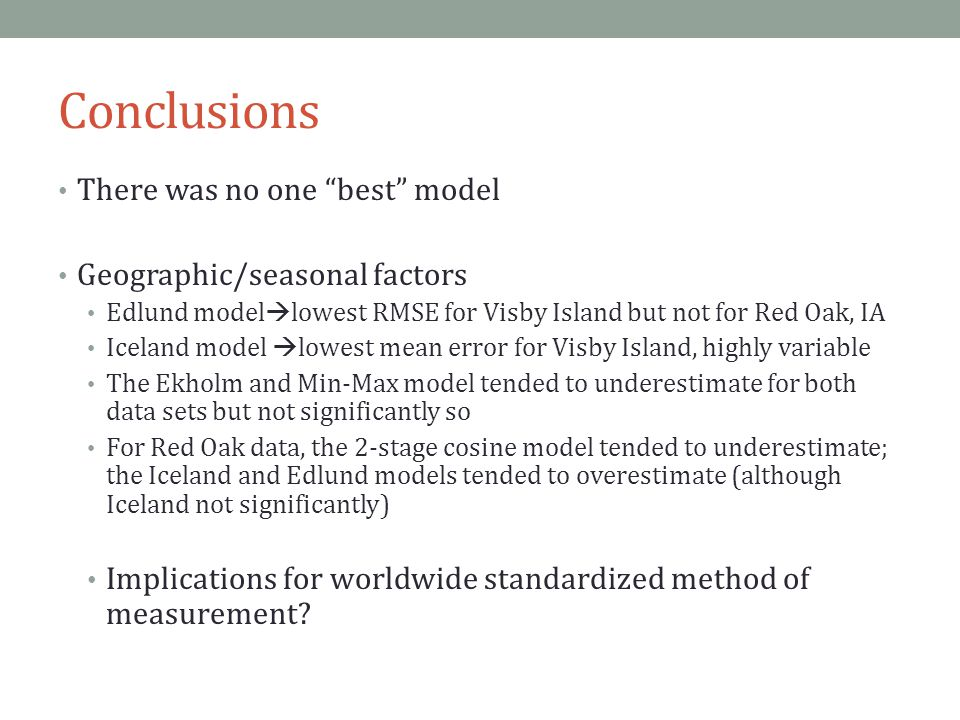 Conclusions There was no one best model Geographic/seasonal factors Edlund model  lowest RMSE for Visby Island but not for Red Oak, IA Iceland model  lowest mean error for Visby Island, highly variable The Ekholm and Min-Max model tended to underestimate for both data sets but not significantly so For Red Oak data, the 2-stage cosine model tended to underestimate; the Iceland and Edlund models tended to overestimate (although Iceland not significantly) Implications for worldwide standardized method of measurement