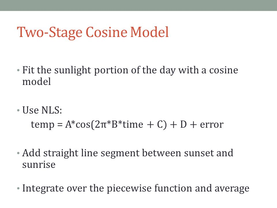Two-Stage Cosine Model Fit the sunlight portion of the day with a cosine model Use NLS: temp = A*cos(2 π*B*time + C) + D + error Add straight line segment between sunset and sunrise Integrate over the piecewise function and average