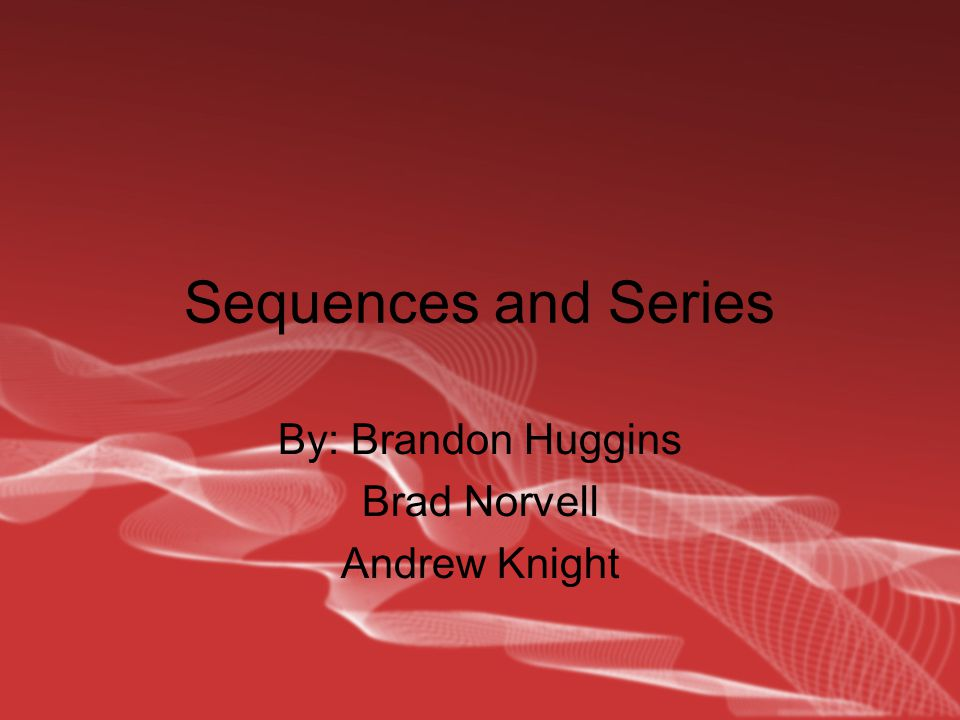 Sequences and Series By: Brandon Huggins Brad Norvell Andrew Knight