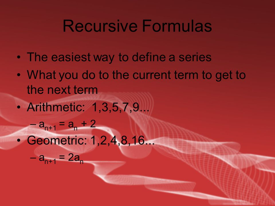 Recursive Formulas The easiest way to define a series What you do to the current term to get to the next term Arithmetic: 1,3,5,7,9...