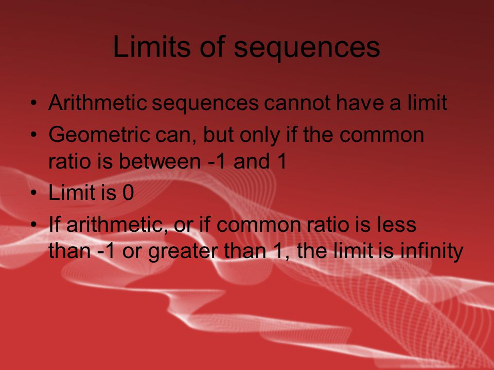 Limits of sequences Arithmetic sequences cannot have a limit Geometric can, but only if the common ratio is between -1 and 1 Limit is 0 If arithmetic, or if common ratio is less than -1 or greater than 1, the limit is infinity