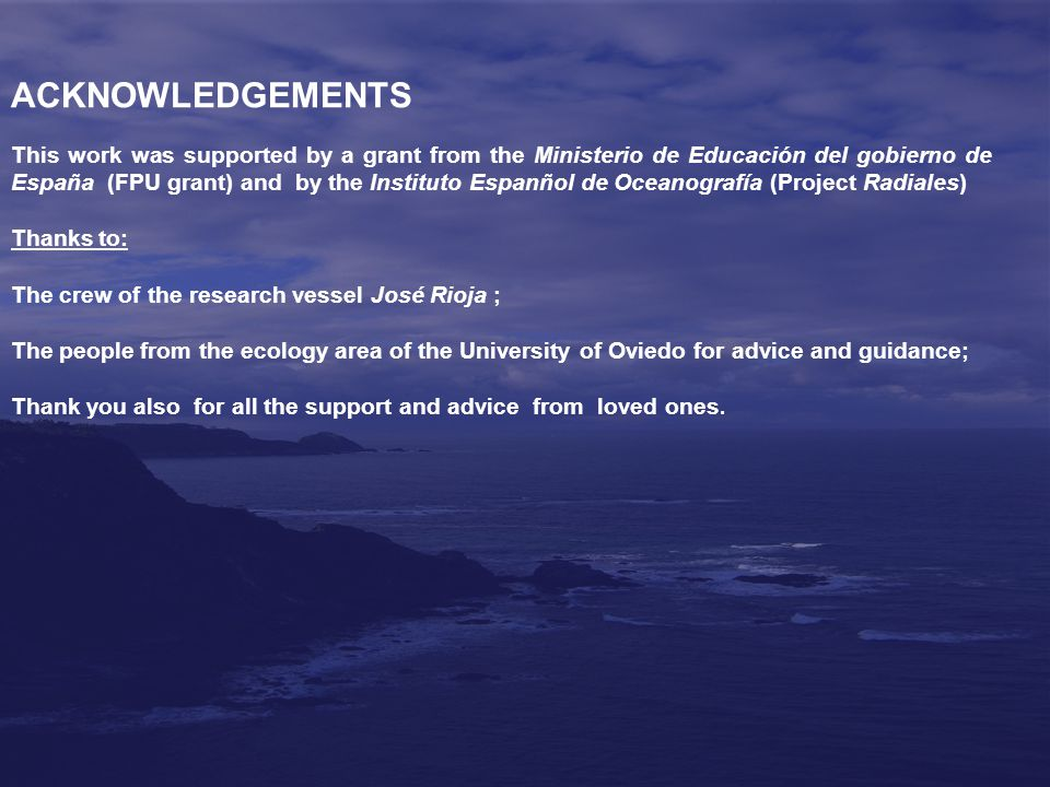 ACKNOWLEDGEMENTS This work was supported by a grant from the Ministerio de Educación del gobierno de España (FPU grant) and by the Instituto Espanñol de Oceanografía (Project Radiales) Thanks to: The crew of the research vessel José Rioja ; The people from the ecology area of the University of Oviedo for advice and guidance; Thank you also for all the support and advice from loved ones.