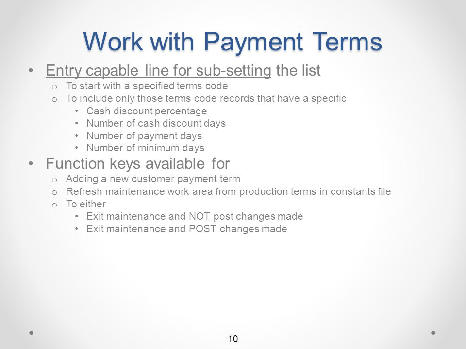 Work with Payment Terms Utilizes a work area for making maintenance additions and changes o When finished with changes, user may choose to post or not post changes upon exiting maintenance function The initial maintenance screen displays a list of existing customer payment terms Change option available to allow user to change a specific payment terms record Other options available to o Delete an existing payment terms record o Browse an existing payment terms record 9