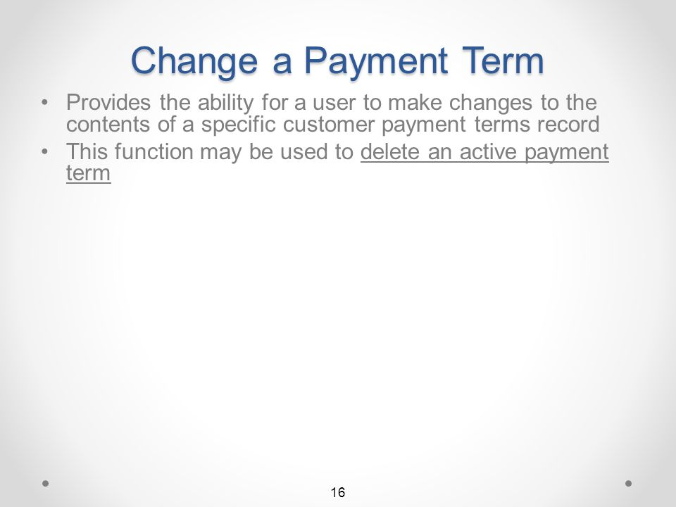 Finding Payment Terms Searching for terms codes containing 2.00% for cash discount The list of terms codes displayed is now limited to those that contain 2.00% for cash discount 15 The user can likewise, search for specific cash discount days, payment days, and/or minimum days Return to Payment Terms Summary