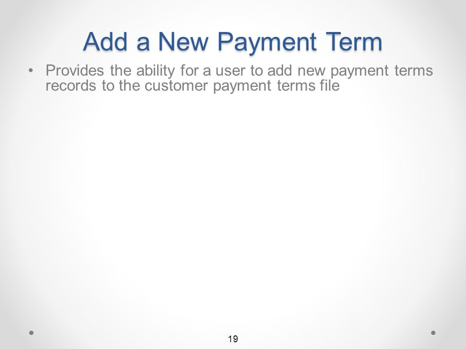 Change a Payment Term The Customer Payment Terms detail screen is then displayed in Change mode Any input capable field may then be changed To key his own description, the user may enter his own payment terms text To delete a payment term, press the F20=Delete function key 18 Return to Payment Terms Summary