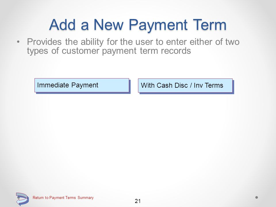Add a New Payment Term Use F6=Add record to add a new payment terms record Function key F6=Add record for adding a new payment terms record Continue 20 Return to Payment Terms Summary