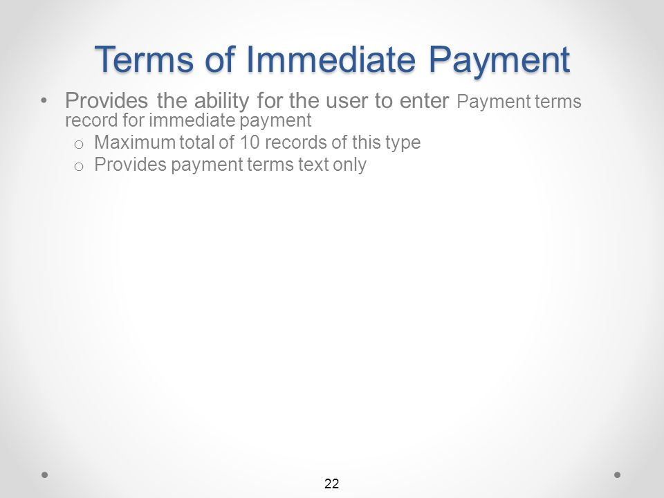 Add a New Payment Term Provides the ability for the user to enter either of two types of customer payment term records 21 Immediate Payment With Cash Disc / Inv Terms