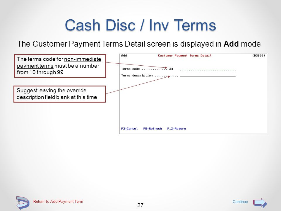 Cash Disc / Inv Terms Provides the ability for the user to enter Payment terms record with terms for payment o Maximum total of 90 records of this type o Cash payment percentage and days are optional o Total payment days for invoice is required May indicate o Number of days o Day of month o EOM (end of month) o Minimum days is optional May flag for PROX terms (2 types) May to indicate number of days after cash discount date or invoice date 26