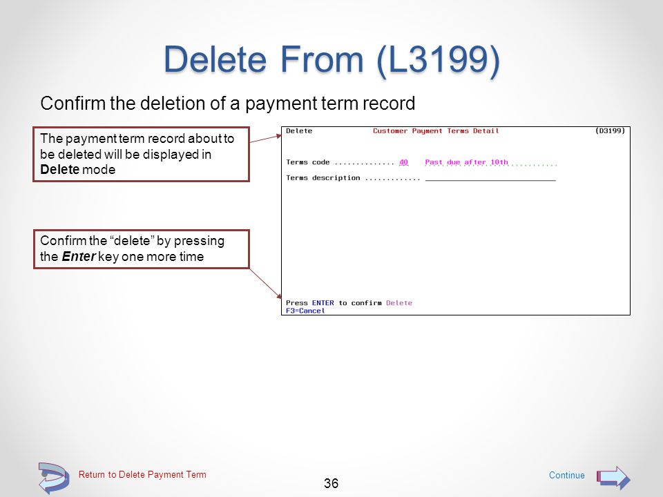 Delete From (L3199) Use option 4=Delete to mark a payment term record to be deleted Use option 4=Delete to mark a specific payment term record for immediate deletion Continue 35 Return to Delete Payment Term
