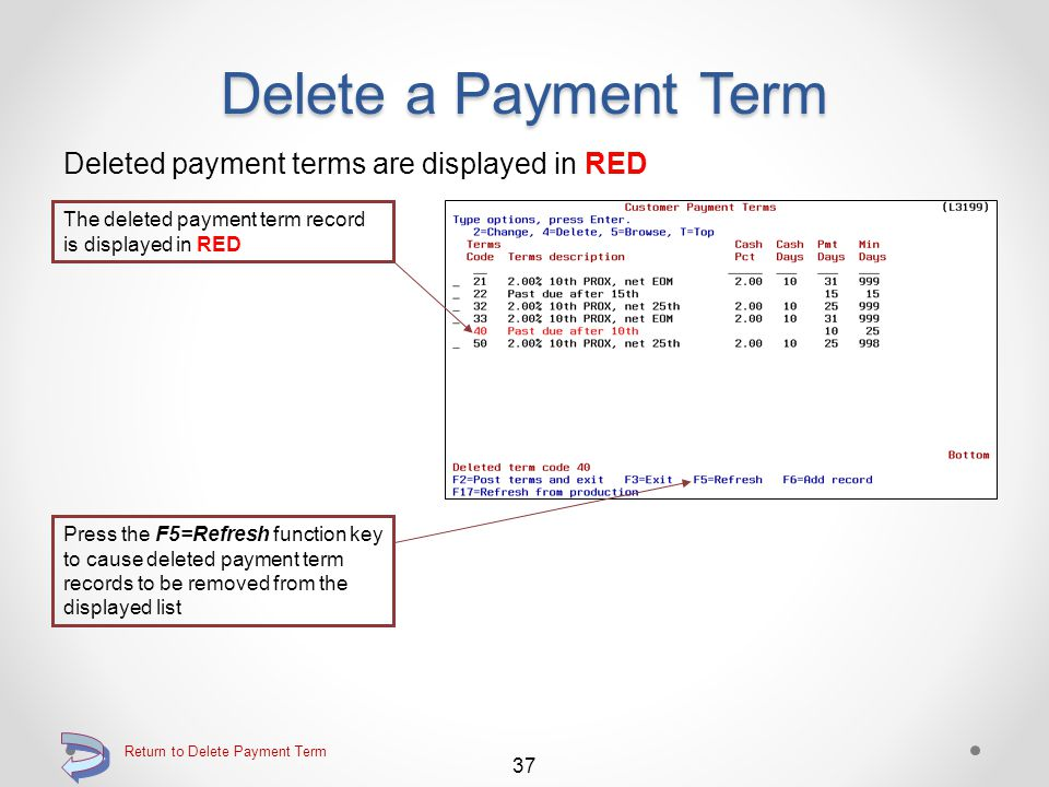 Delete From (L3199) Confirm the deletion of a payment term record The payment term record about to be deleted will be displayed in Delete mode Confirm the delete by pressing the Enter key one more time 36 Return to Delete Payment Term Continue