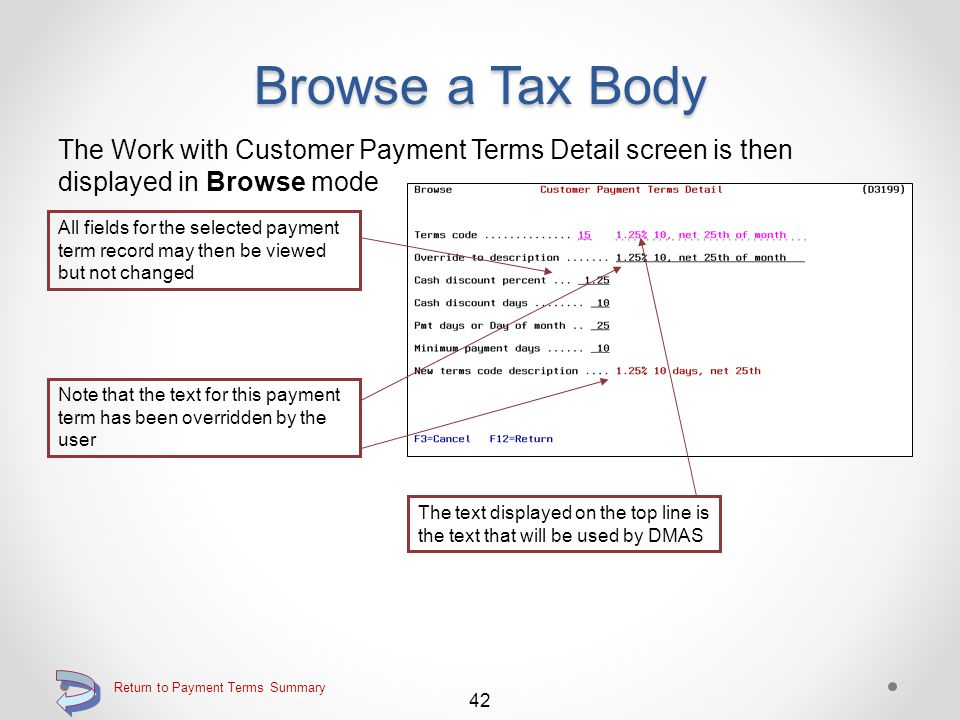 Browse a Payment Term Use the 5=Browse option on the Work with Customer Payment Terms screen Key the 5=Browse option adjacent to the payment term to be viewed Continue 41 Return to Payment Terms Summary
