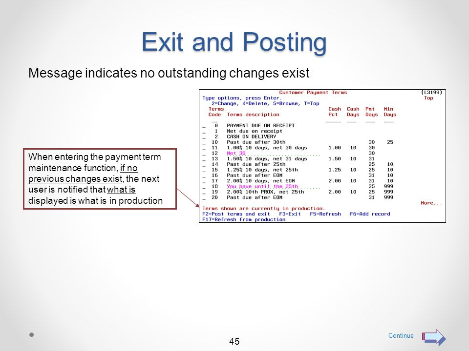 Exit and Posting Message identifies previous changes not posted When entering the payment term maintenance function, if the previous user exited payment terms maintenance WITHOUT posting his changes, the next user is notified Continue 44 To clear any previous un-posted changes, use function key F17=Refresh from production