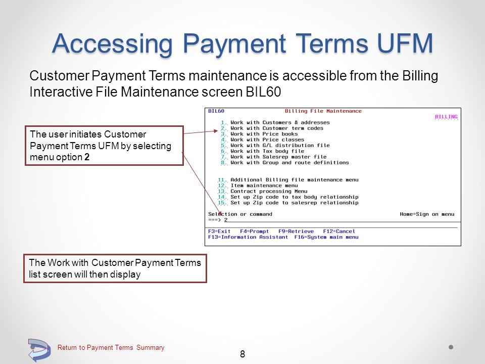 Accessing Payment Terms UFM Maintains the standard DMAS customer payment terms records (two types of records) stored in the DMAS Constants file Initiated by a new billing file maintenance menu option Utilizes a work area for making maintenance additions and changes o When finished with changes, user may choose to post or not post changes upon exiting maintenance function 7