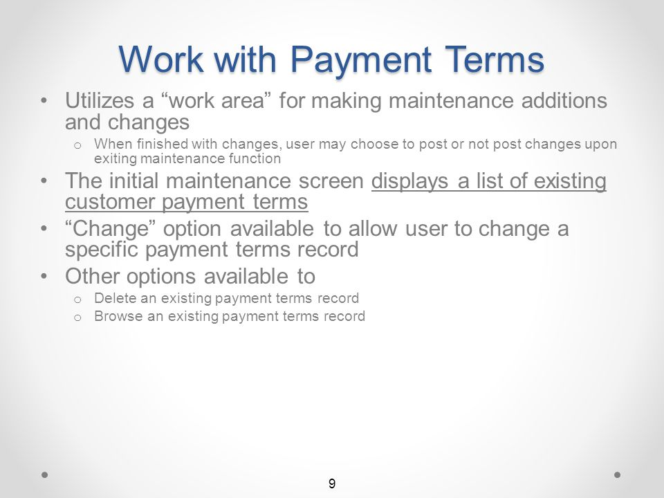 Accessing Payment Terms UFM Customer Payment Terms maintenance is accessible from the Billing Interactive File Maintenance screen BIL60 The user initiates Customer Payment Terms UFM by selecting menu option 2 The Work with Customer Payment Terms list screen will then display 8 Return to Payment Terms Summary