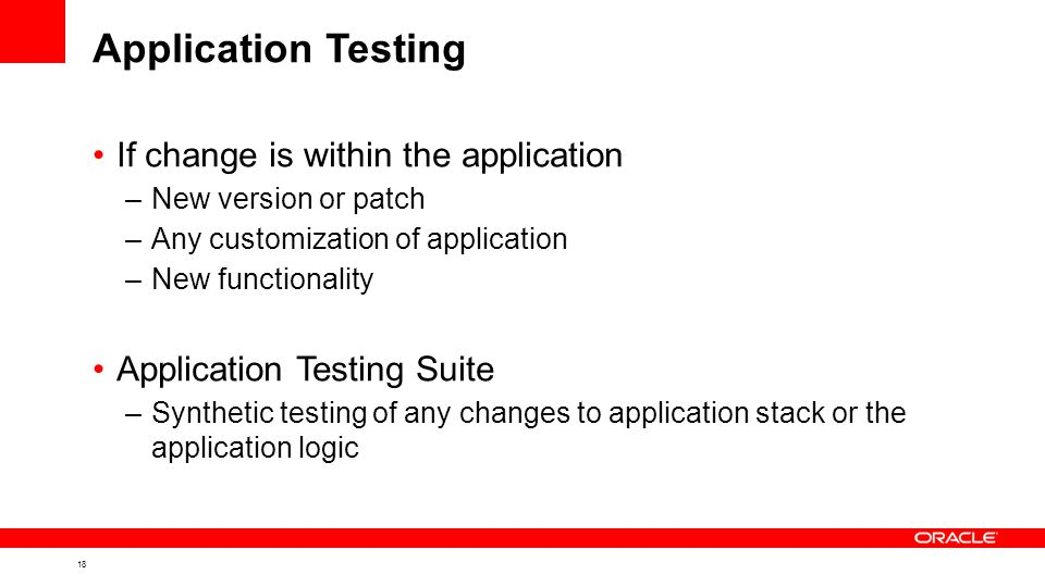 18 Application Testing If change is within the application –New version or patch –Any customization of application –New functionality Application Testing Suite –Synthetic testing of any changes to application stack or the application logic
