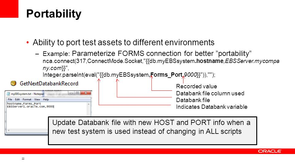 22 Portability Ability to port test assets to different environments –Example: Parameterize FORMS connection for better portability nca.connect(317,ConnectMode.Socket, {{db.myEBSsystem.hostname,EBSServer.mycompa ny.com}} , Integer.parseInt(eval( {{db.myEBSsystem.Forms_Port,9000}} )), ); Recorded value Databank file column used Databank file Indicates Databank variable Update Databank file with new HOST and PORT info when a new test system is used instead of changing in ALL scripts