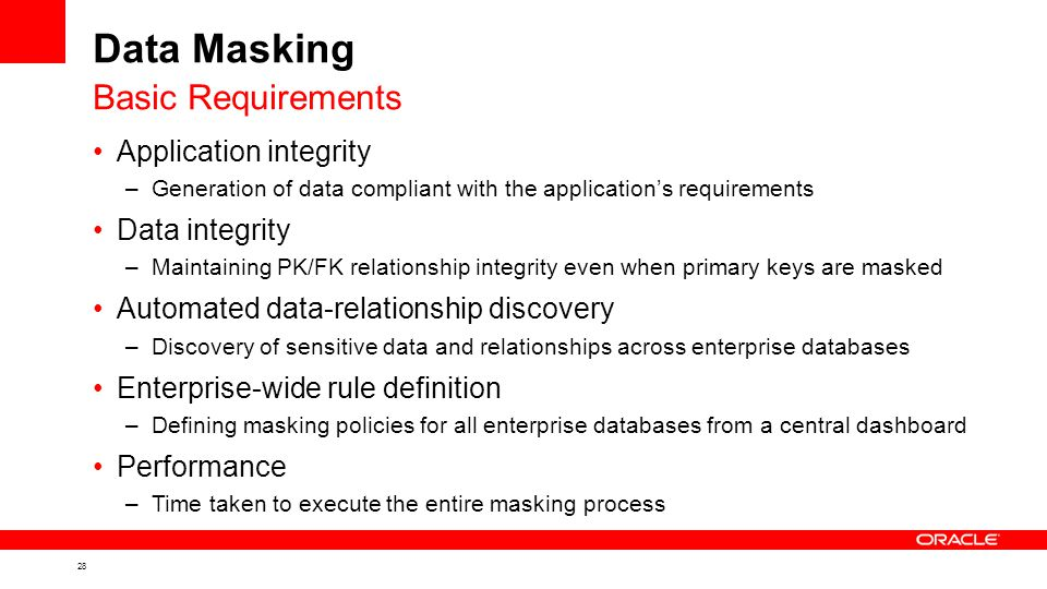 28 Data Masking Application integrity –Generation of data compliant with the application's requirements Data integrity –Maintaining PK/FK relationship integrity even when primary keys are masked Automated data-relationship discovery –Discovery of sensitive data and relationships across enterprise databases Enterprise-wide rule definition –Defining masking policies for all enterprise databases from a central dashboard Performance –Time taken to execute the entire masking process Basic Requirements