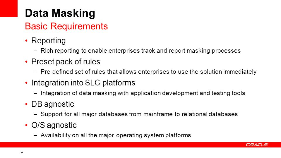 29 Data Masking Reporting –Rich reporting to enable enterprises track and report masking processes Preset pack of rules –Pre-defined set of rules that allows enterprises to use the solution immediately Integration into SLC platforms –Integration of data masking with application development and testing tools DB agnostic –Support for all major databases from mainframe to relational databases O/S agnostic –Availability on all the major operating system platforms Basic Requirements